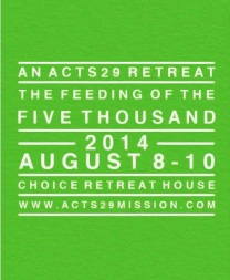 Acts29 Feeding the 5000 Retreat Aug 8-10